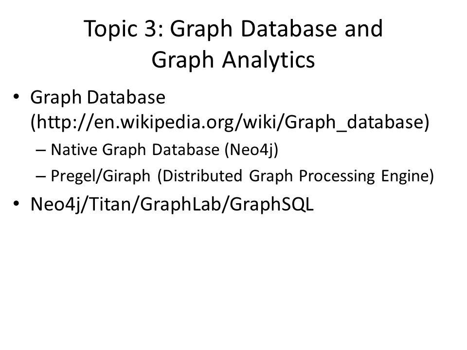 Topic 3: Graph Database and Graph Analytics Graph Database (http://en.wikipedia.org/wiki/Graph_database) – Native Graph Database (Neo4j) – Pregel/Gira