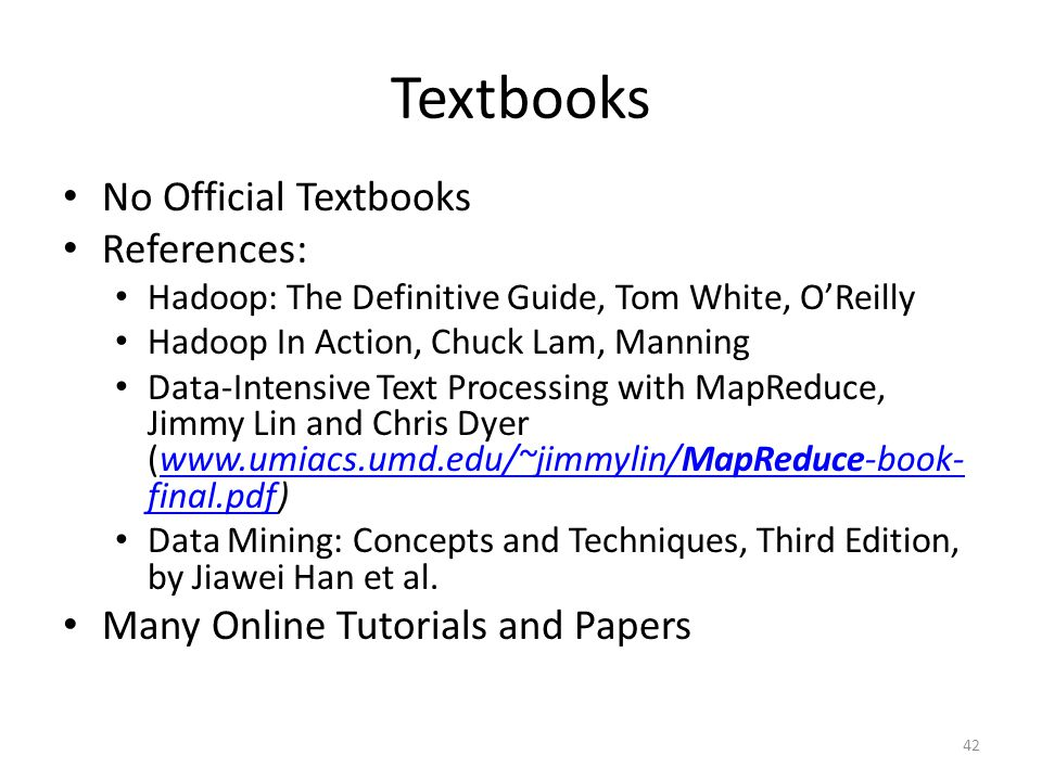 Textbooks No Official Textbooks References: Hadoop: The Definitive Guide, Tom White, O'Reilly Hadoop In Action, Chuck Lam, Manning Data-Intensive Text