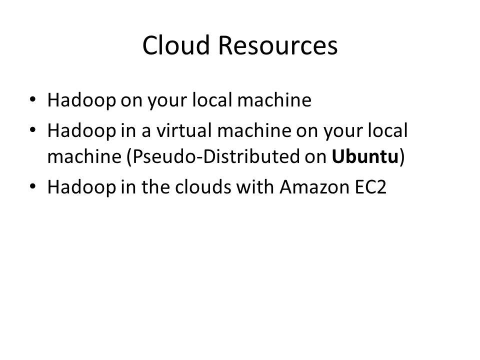 Cloud Resources Hadoop on your local machine Hadoop in a virtual machine on your local machine (Pseudo-Distributed on Ubuntu) Hadoop in the clouds wit