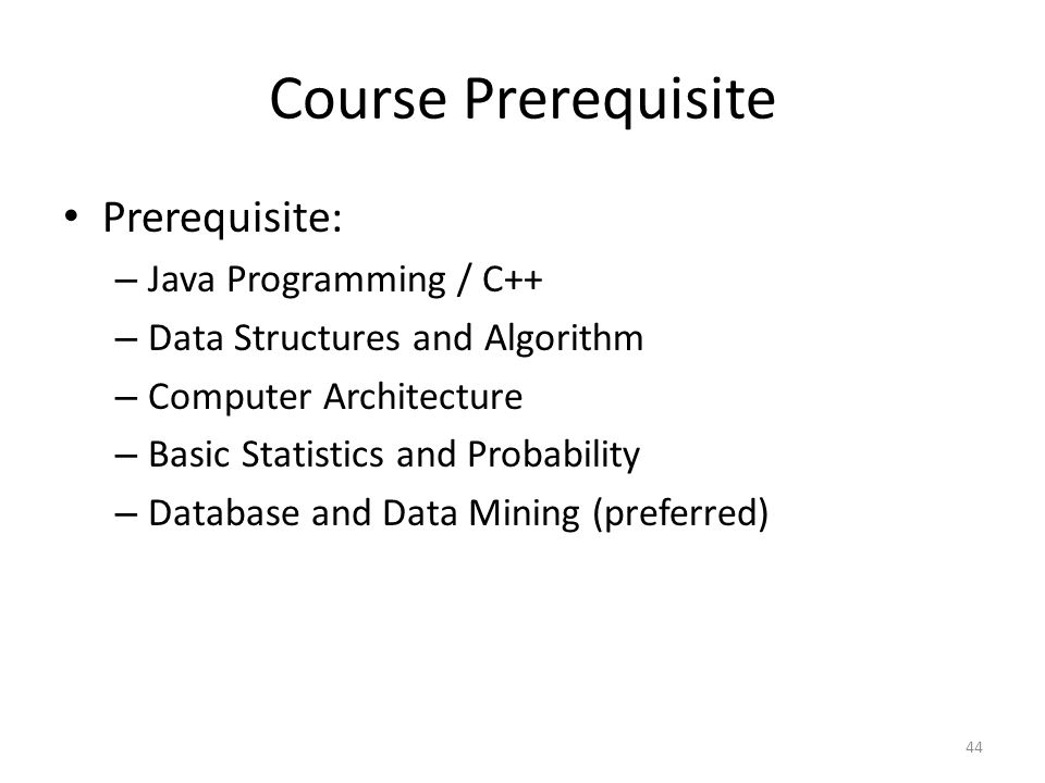 Course Prerequisite Prerequisite: – Java Programming / C++ – Data Structures and Algorithm – Computer Architecture – Basic Statistics and Probability
