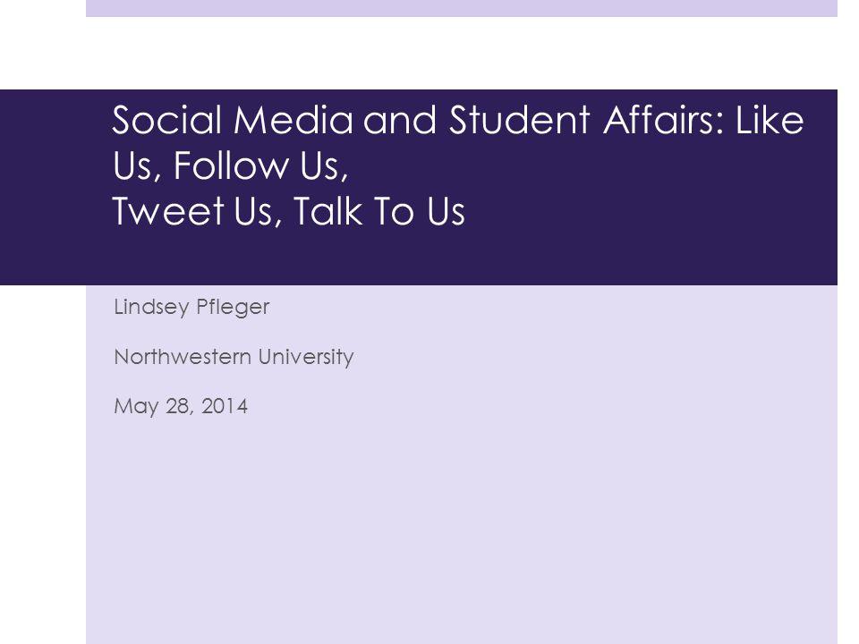 Social Media and Student Affairs: Like Us, Follow Us, Tweet Us, Talk To Us Lindsey Pfleger Northwestern University May 28, 2014