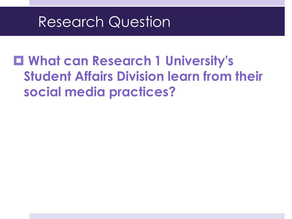 Research Question  What can Research 1 University's Student Affairs Division learn from their social media practices?