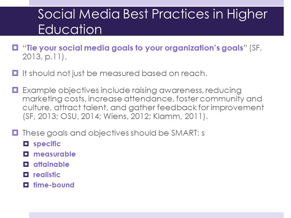 """Social Media Best Practices in Higher Education  """" Tie your social media goals to your organization's goals """" (SF, 2013, p.11).  It should not just"""