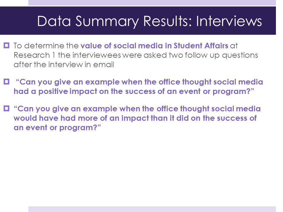 Data Summary Results: Interviews  To determine the value of social media in Student Affairs at Research 1 the interviewees were asked two follow up q