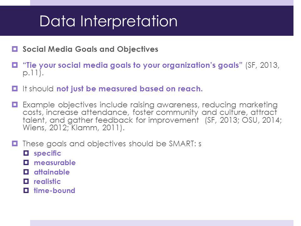 """Data Interpretation  Social Media Goals and Objectives  """"Tie your social media goals to your organization's goals"""" (SF, 2013, p.11).  It should not"""