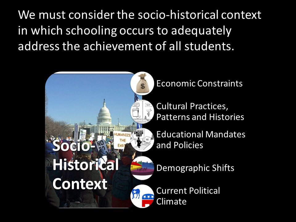 Socio- Historical Context Economic Constraints Cultural Practices, Patterns and Histories Educational Mandates and Policies Demographic Shifts Current Political Climate We must consider the socio-historical context in which schooling occurs to adequately address the achievement of all students.