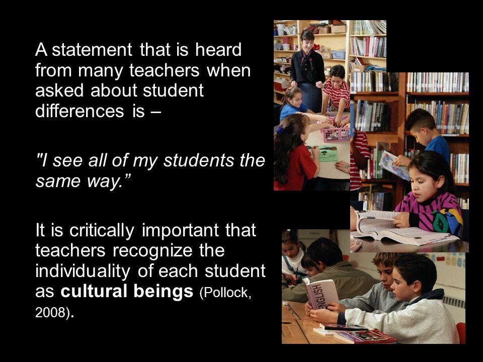 A statement that is heard from many teachers when asked about student differences is – I see all of my students the same way. It is critically important that teachers recognize the individuality of each student as cultural beings (Pollock, 2008).