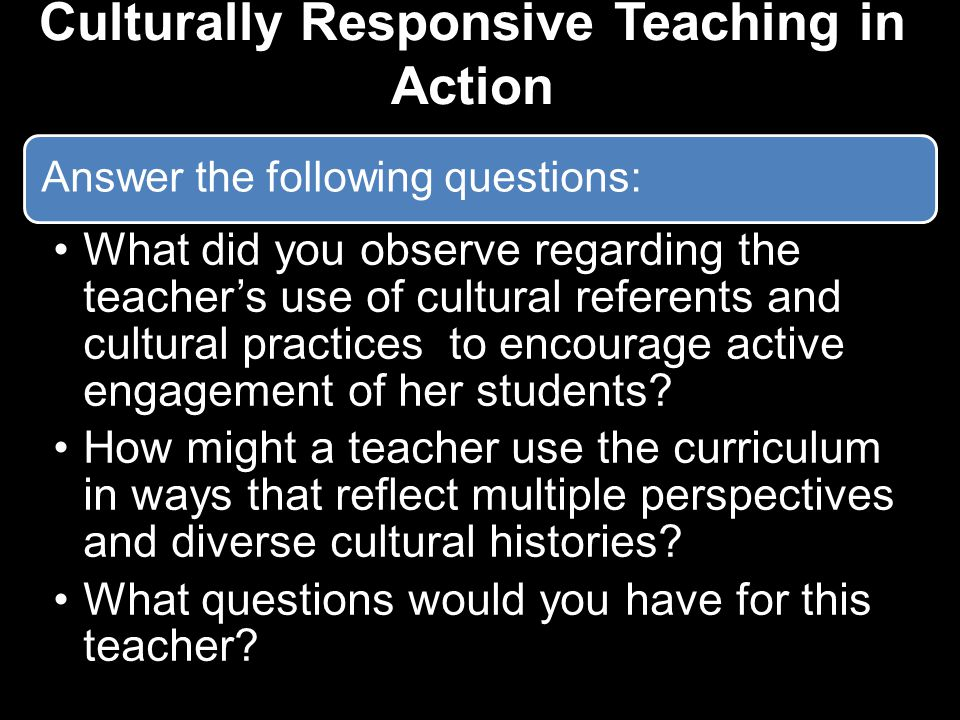 Answer the following questions: What did you observe regarding the teacher's use of cultural referents and cultural practices to encourage active engagement of her students.