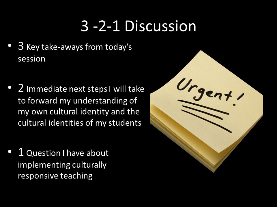 3 -2-1 Discussion 3 Key take-aways from today's session 2 Immediate next steps I will take to forward my understanding of my own cultural identity and the cultural identities of my students 1 Question I have about implementing culturally responsive teaching