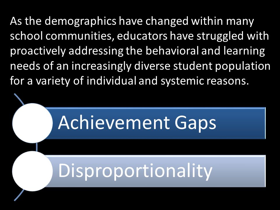 As the demographics have changed within many school communities, educators have struggled with proactively addressing the behavioral and learning needs of an increasingly diverse student population for a variety of individual and systemic reasons.