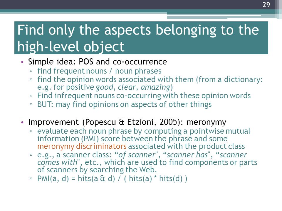 29 Find only the aspects belonging to the high-level object Simple idea: POS and co-occurrence ▫ find frequent nouns / noun phrases ▫ find the opinion words associated with them (from a dictionary: e.g.