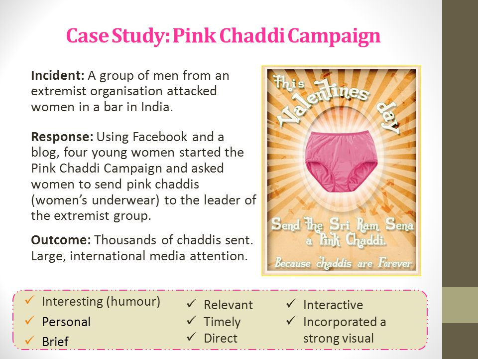 Case Study: Pink Chaddi Campaign Incident: A group of men from an extremist organisation attacked women in a bar in India. Response: Using Facebook an