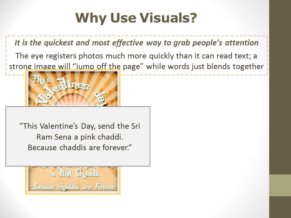 Why Use Visuals? It is the quickest and most effective way to grab people's attention The eye registers photos much more quickly than it can read text