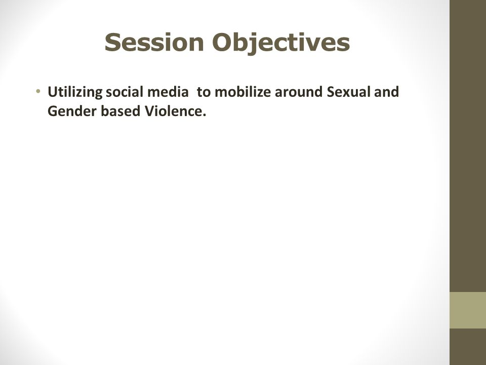 Session Objectives Utilizing social media to mobilize around Sexual and Gender based Violence.