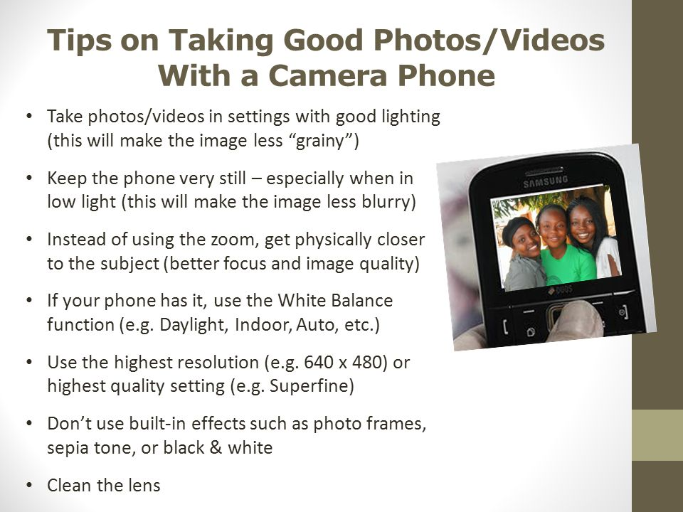 "Tips on Taking Good Photos/Videos With a Camera Phone Take photos/videos in settings with good lighting (this will make the image less ""grainy"") Keep"