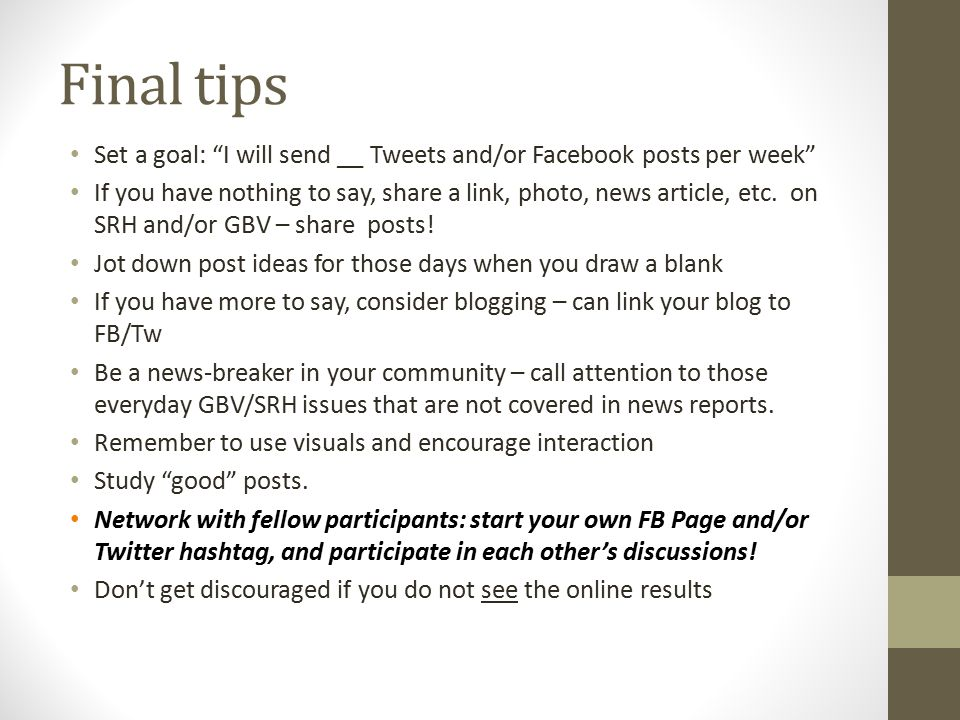 "Final tips Set a goal: ""I will send __ Tweets and/or Facebook posts per week"" If you have nothing to say, share a link, photo, news article, etc. on S"