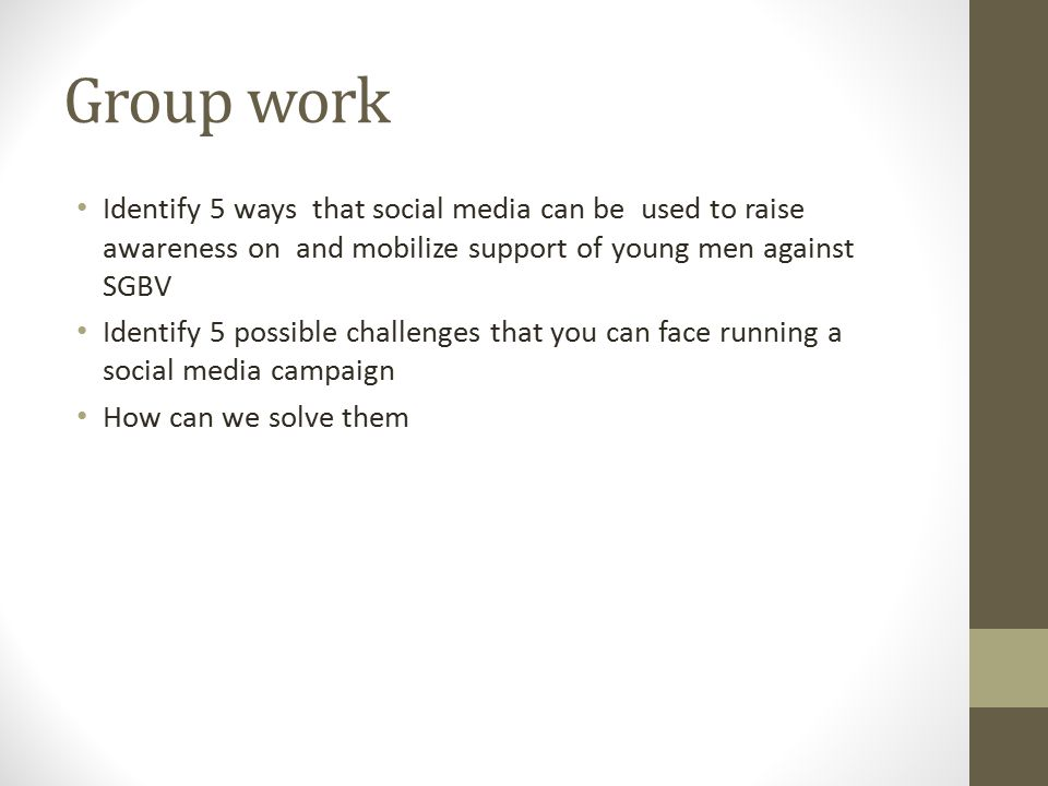 Group work Identify 5 ways that social media can be used to raise awareness on and mobilize support of young men against SGBV Identify 5 possible chal