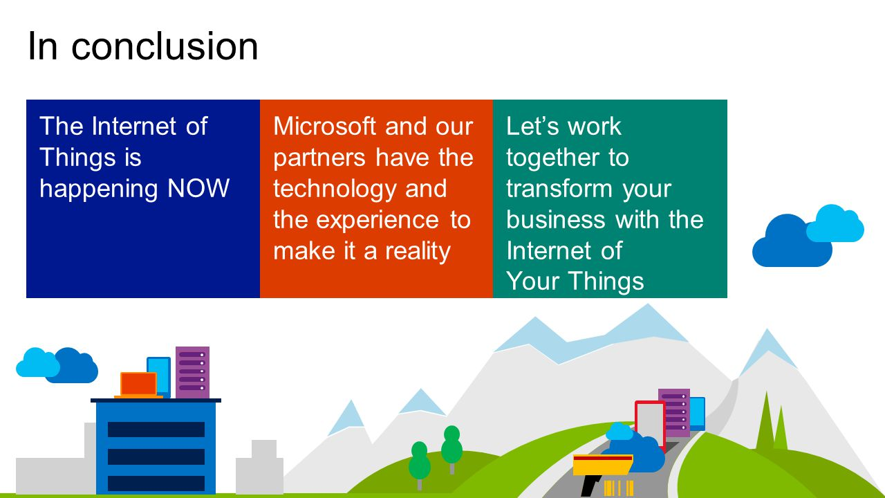 In conclusion The Internet of Things is happening NOW Microsoft and our partners have the technology and the experience to make it a reality Let's work together to transform your business with the Internet of Your Things