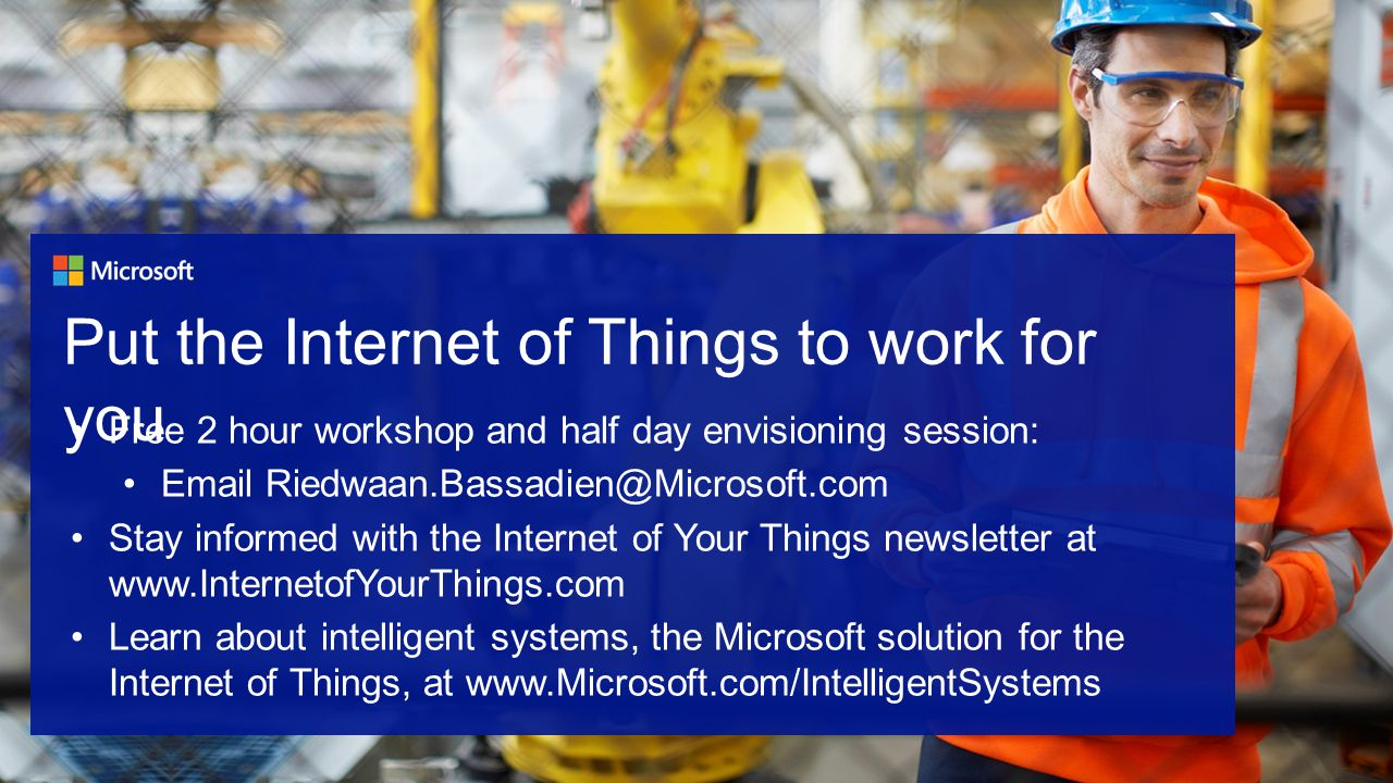 Free 2 hour workshop and half day envisioning session: Email Riedwaan.Bassadien@Microsoft.com Stay informed with the Internet of Your Things newsletter at www.InternetofYourThings.com Learn about intelligent systems, the Microsoft solution for the Internet of Things, at www.Microsoft.com/IntelligentSystems