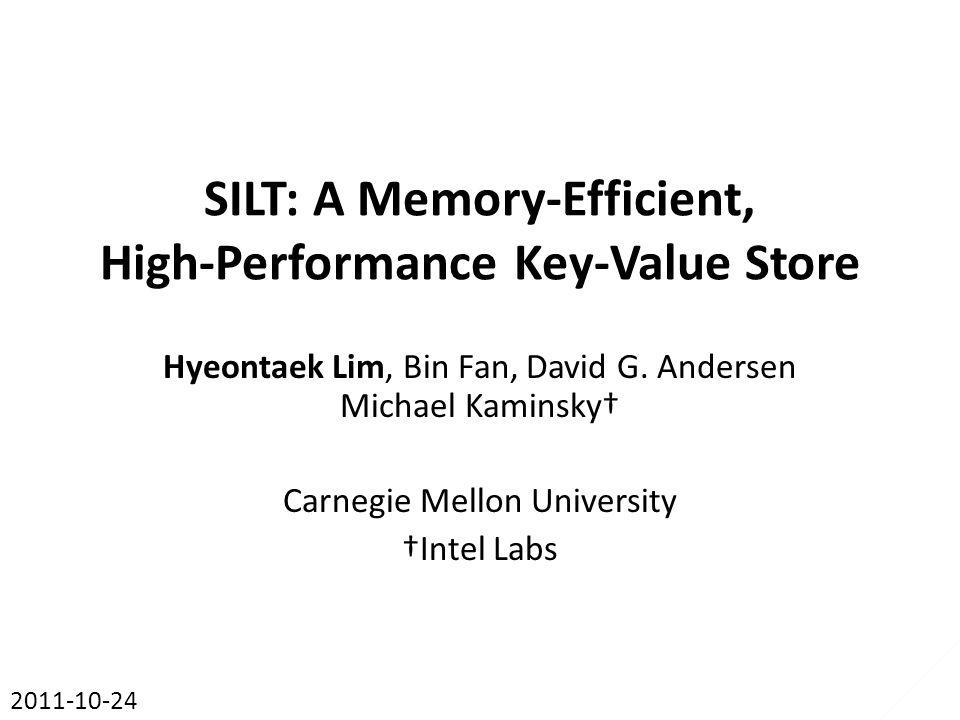 SILT: A Memory-Efficient, High-Performance Key-Value Store Hyeontaek Lim, Bin Fan, David G. Andersen Michael Kaminsky† Carnegie Mellon University †Int