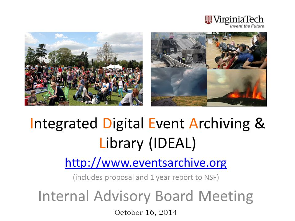 Integrated Digital Event Archiving & Library (IDEAL) http://www.eventsarchive.org (includes proposal and 1 year report to NSF) Internal Advisory Board Meeting October 16, 2014