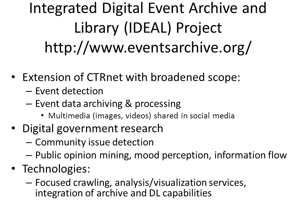 Integrated Digital Event Archive and Library (IDEAL) Project http://www.eventsarchive.org/ Extension of CTRnet with broadened scope: – Event detection – Event data archiving & processing Multimedia (images, videos) shared in social media Digital government research – Community issue detection – Public opinion mining, mood perception, information flow Technologies: – Focused crawling, analysis/visualization services, integration of archive and DL capabilities