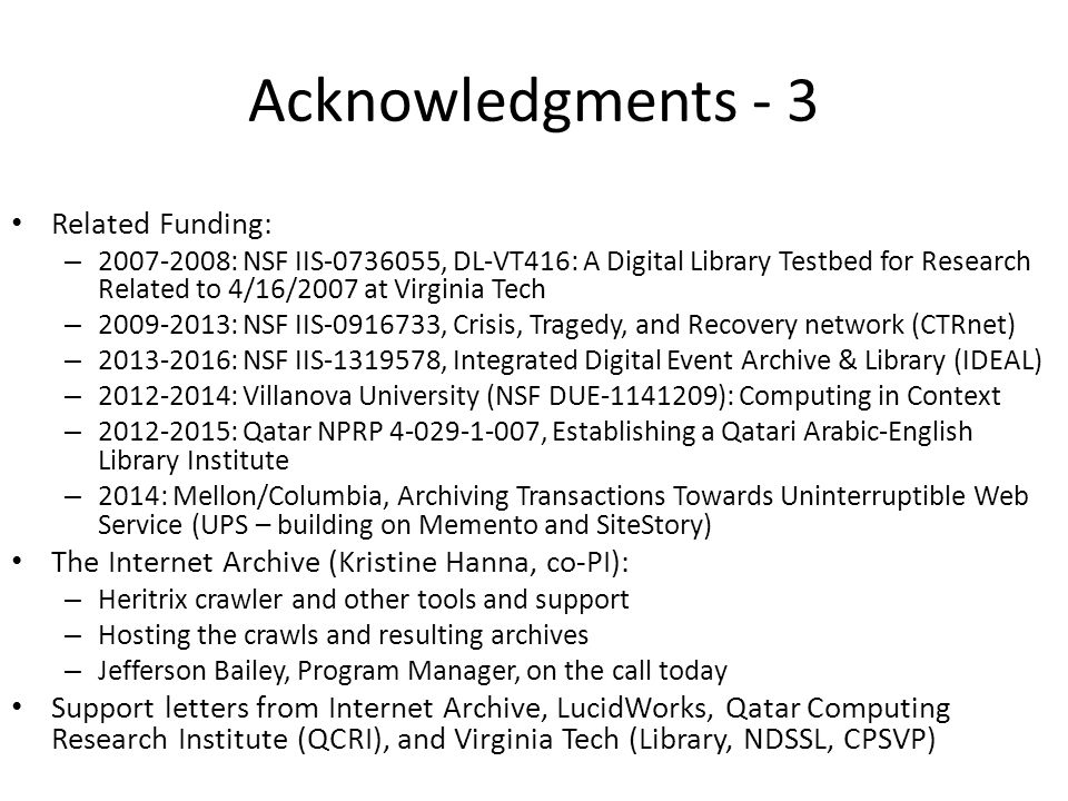 Acknowledgments - 3 Related Funding: – 2007-2008: NSF IIS-0736055, DL-VT416: A Digital Library Testbed for Research Related to 4/16/2007 at Virginia Tech – 2009-2013: NSF IIS-0916733, Crisis, Tragedy, and Recovery network (CTRnet) – 2013-2016: NSF IIS-1319578, Integrated Digital Event Archive & Library (IDEAL) – 2012-2014: Villanova University (NSF DUE-1141209): Computing in Context – 2012-2015: Qatar NPRP 4-029-1-007, Establishing a Qatari Arabic-English Library Institute – 2014: Mellon/Columbia, Archiving Transactions Towards Uninterruptible Web Service (UPS – building on Memento and SiteStory) The Internet Archive (Kristine Hanna, co-PI): – Heritrix crawler and other tools and support – Hosting the crawls and resulting archives – Jefferson Bailey, Program Manager, on the call today Support letters from Internet Archive, LucidWorks, Qatar Computing Research Institute (QCRI), and Virginia Tech (Library, NDSSL, CPSVP)