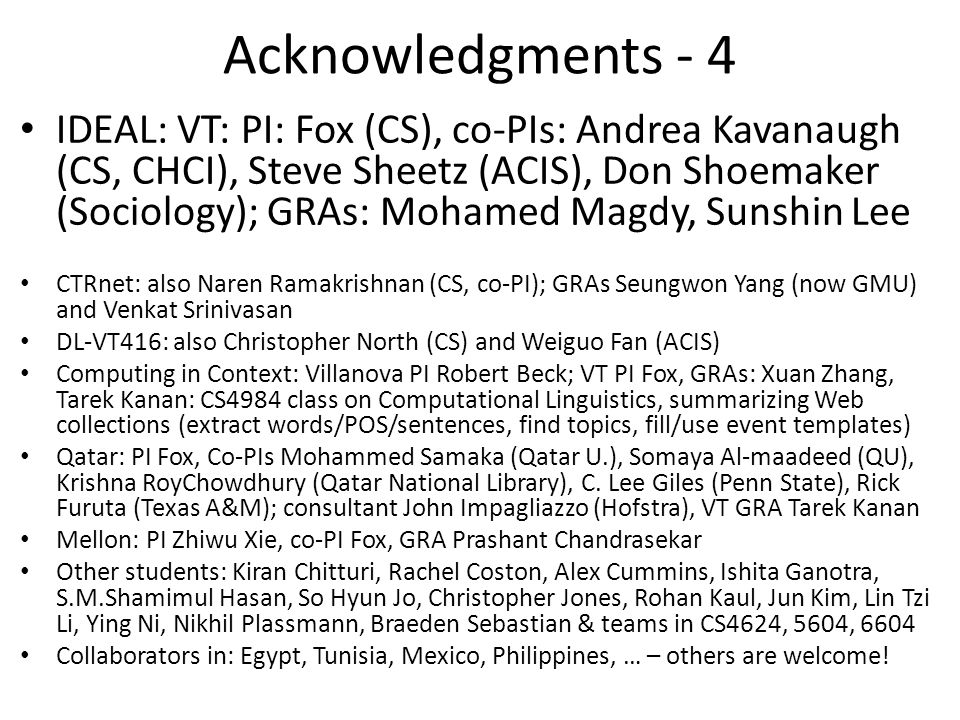 Acknowledgments - 4 IDEAL: VT: PI: Fox (CS), co-PIs: Andrea Kavanaugh (CS, CHCI), Steve Sheetz (ACIS), Don Shoemaker (Sociology); GRAs: Mohamed Magdy, Sunshin Lee CTRnet: also Naren Ramakrishnan (CS, co-PI); GRAs Seungwon Yang (now GMU) and Venkat Srinivasan DL-VT416: also Christopher North (CS) and Weiguo Fan (ACIS) Computing in Context: Villanova PI Robert Beck; VT PI Fox, GRAs: Xuan Zhang, Tarek Kanan: CS4984 class on Computational Linguistics, summarizing Web collections (extract words/POS/sentences, find topics, fill/use event templates) Qatar: PI Fox, Co-PIs Mohammed Samaka (Qatar U.), Somaya Al-maadeed (QU), Krishna RoyChowdhury (Qatar National Library), C.