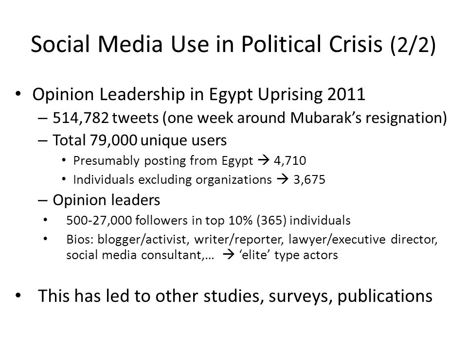 Social Media Use in Political Crisis (2/2) Opinion Leadership in Egypt Uprising 2011 – 514,782 tweets (one week around Mubarak's resignation) – Total 79,000 unique users Presumably posting from Egypt  4,710 Individuals excluding organizations  3,675 – Opinion leaders 500-27,000 followers in top 10% (365) individuals Bios: blogger/activist, writer/reporter, lawyer/executive director, social media consultant,…  'elite' type actors This has led to other studies, surveys, publications