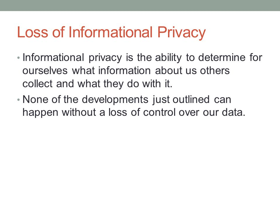 Loss of Informational Privacy Informational privacy is the ability to determine for ourselves what information about us others collect and what they do with it.