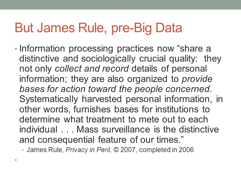 But James Rule, pre-Big Data Information processing practices now share a distinctive and sociologically crucial quality: they not only collect and record details of personal information; they are also organized to provide bases for action toward the people concerned.