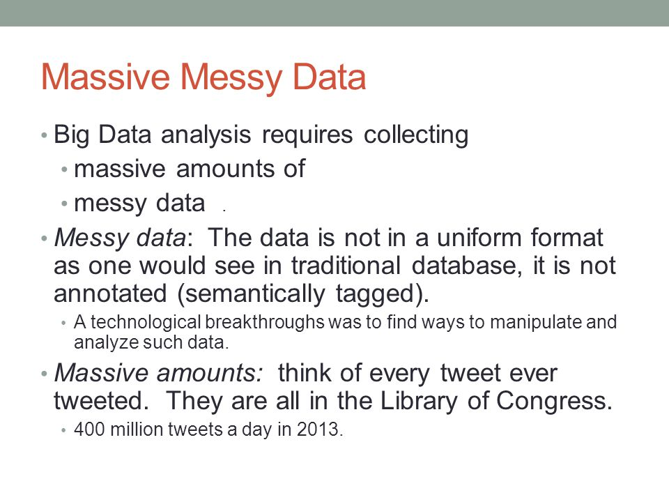Massive Messy Data Big Data analysis requires collecting massive amounts of messy data.