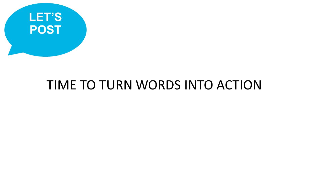 TIME TO TURN WORDS INTO ACTION LET'S POST