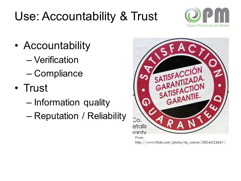 Use: Accountability & Trust Accountability –Verification –Compliance Trust –Information quality –Reputation / Reliability From: http://www.flickr.com/photos/el_ramon/3804532661/
