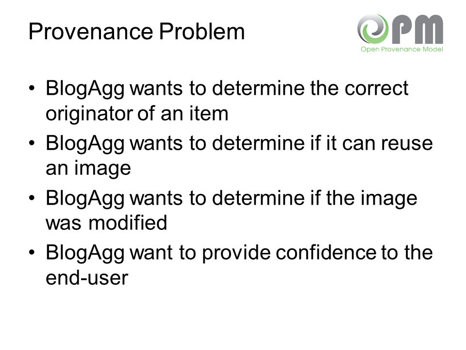 Provenance Problem BlogAgg wants to determine the correct originator of an item BlogAgg wants to determine if it can reuse an image BlogAgg wants to determine if the image was modified BlogAgg want to provide confidence to the end-user