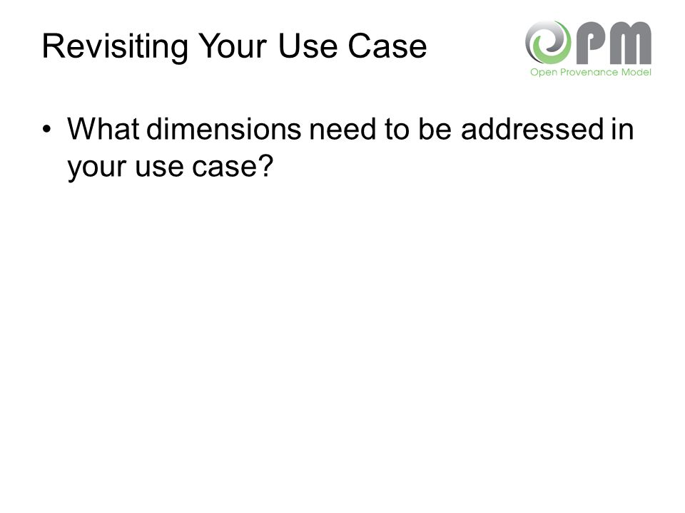 Revisiting Your Use Case What dimensions need to be addressed in your use case