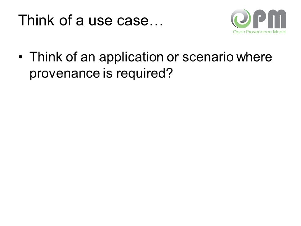 Think of a use case… Think of an application or scenario where provenance is required