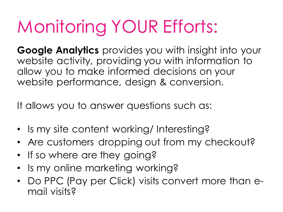 Monitoring YOUR Efforts: Google Analytics provides you with insight into your website activity, providing you with information to allow you to make informed decisions on your website performance, design & conversion.