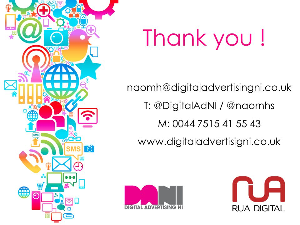 naomh@digitaladvertisingni.co.uk T: @DigitalAdNI / @naomhs M: 0044 7515 41 55 43 www.digitaladvertisigni.co.uk Thank you !