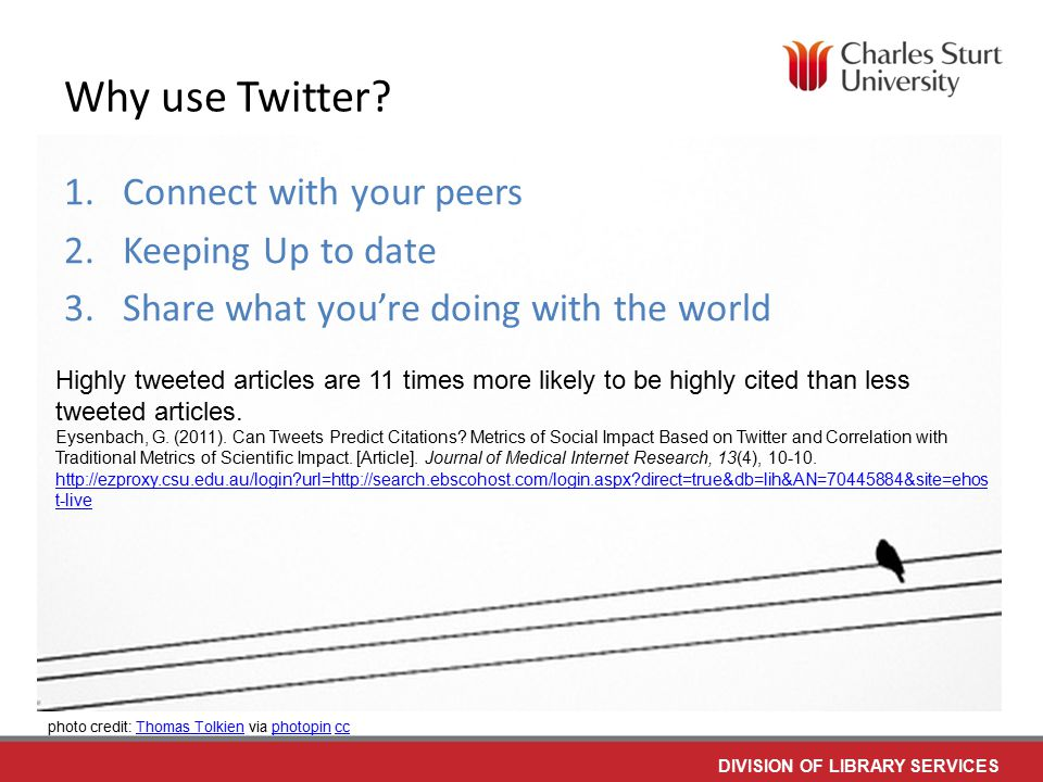 DIVISION OF LIBRARY SERVICES 1.Connect with your peers 2.Keeping Up to date 3.Share what you're doing with the world Highly tweeted articles are 11 times more likely to be highly cited than less tweeted articles.