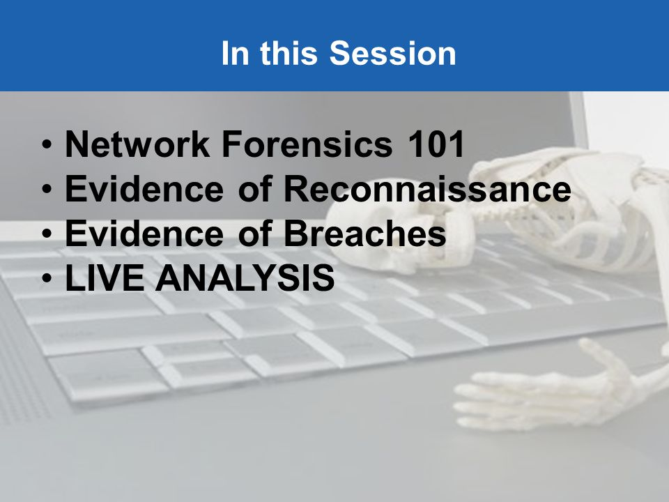 SHARKFEST 09 | Stanford University | June 15–18, 2009 In this Session Network Forensics 101 Evidence of Reconnaissance Evidence of Breaches LIVE ANALYSIS