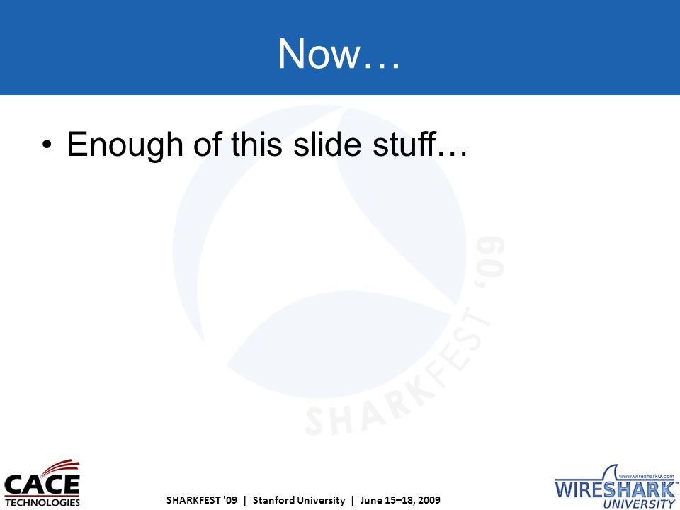 SHARKFEST 09 | Stanford University | June 15–18, 2009 Now… Enough of this slide stuff…