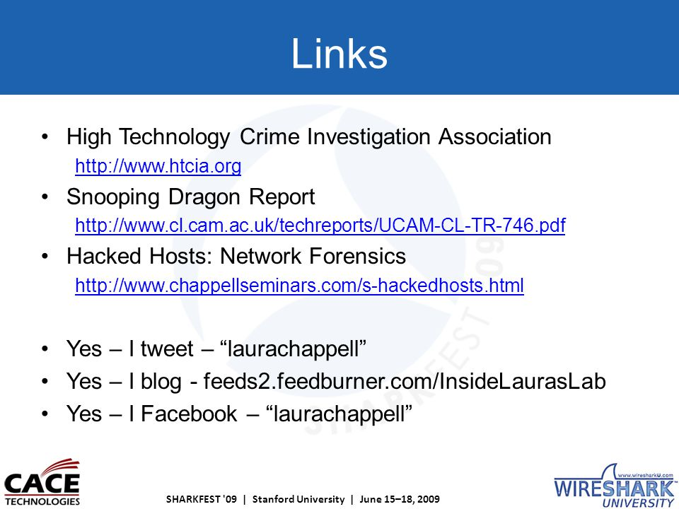 SHARKFEST 09 | Stanford University | June 15–18, 2009 Links High Technology Crime Investigation Association http://www.htcia.org Snooping Dragon Report http://www.cl.cam.ac.uk/techreports/UCAM-CL-TR-746.pdf Hacked Hosts: Network Forensics http://www.chappellseminars.com/s-hackedhosts.html Yes – I tweet – laurachappell Yes – I blog - feeds2.feedburner.com/InsideLaurasLab Yes – I Facebook – laurachappell