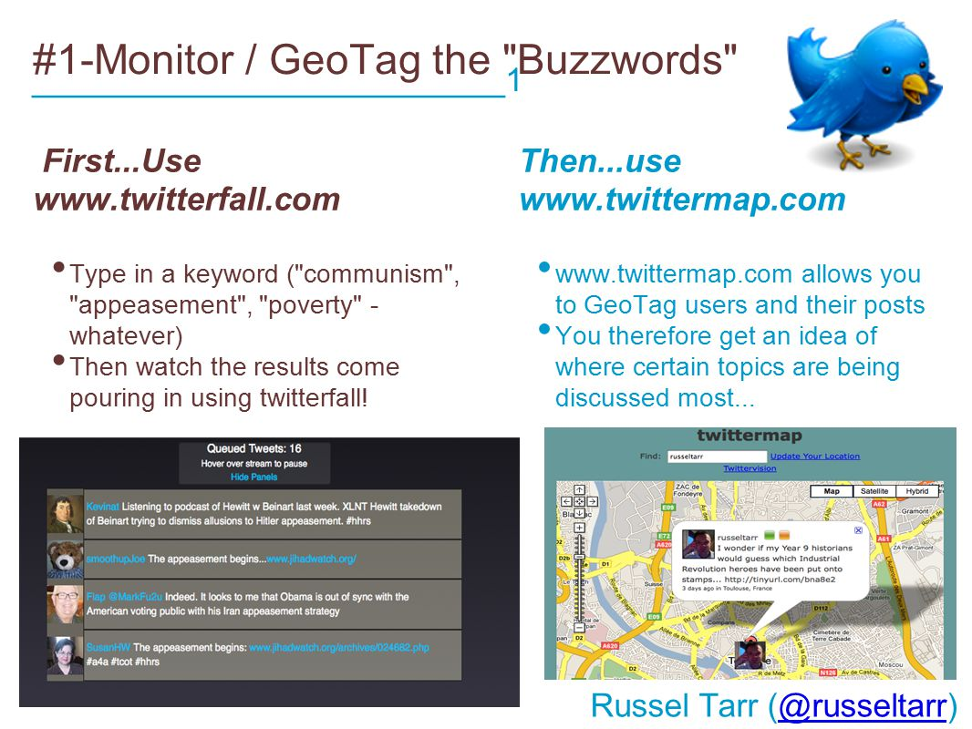 #1-Monitor / GeoTag the Buzzwords First...Use www.twitterfall.com Type in a keyword ( communism , appeasement , poverty - whatever) Then watch the results come pouring in using twitterfall.