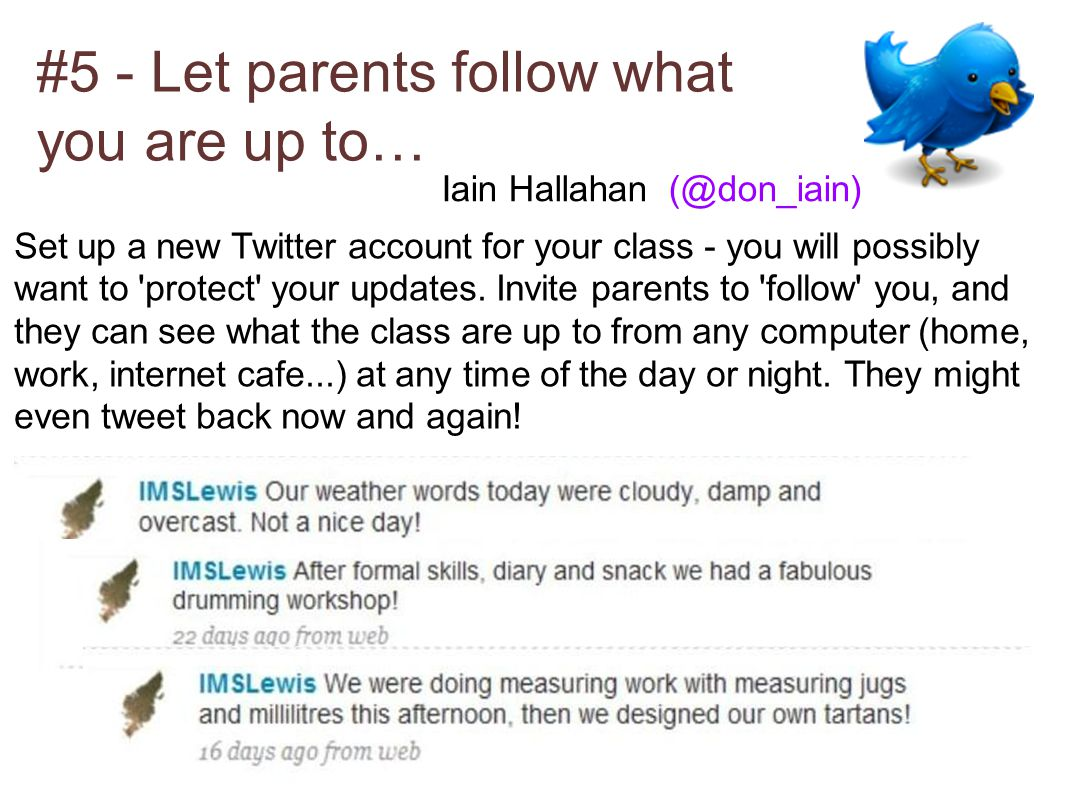 #5 - Let parents follow what you are up to… Set up a new Twitter account for your class - you will possibly want to protect your updates.