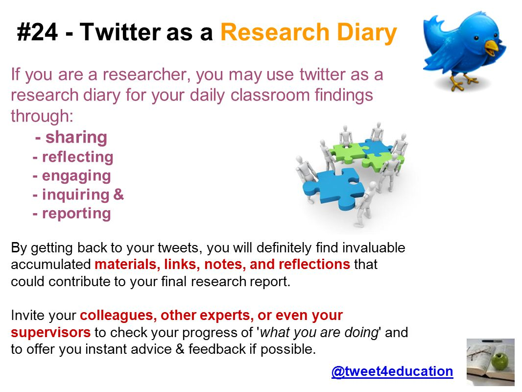 #24 - Twitter as a Research Diary If you are a researcher, you may use twitter as a research diary for your daily classroom findings through: - sharing - reflecting - engaging - inquiring & - reporting By getting back to your tweets, you will definitely find invaluable accumulated materials, links, notes, and reflections that could contribute to your final research report.
