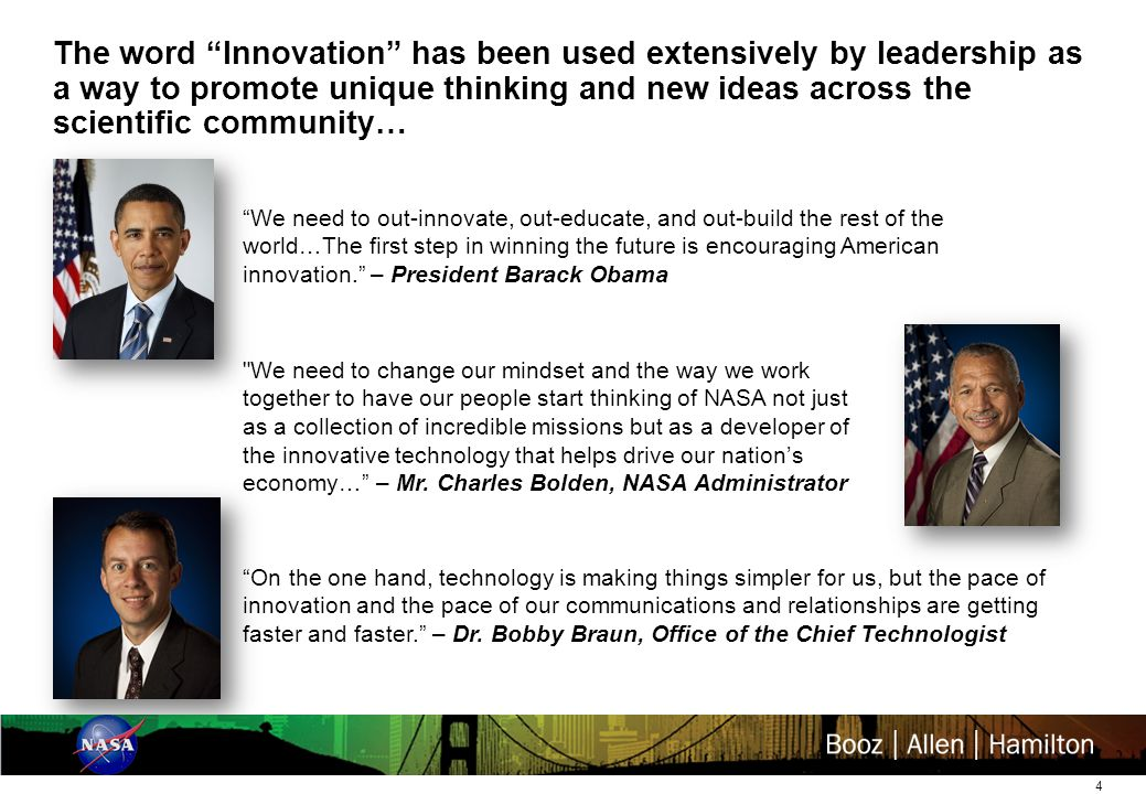 4 The word Innovation has been used extensively by leadership as a way to promote unique thinking and new ideas across the scientific community… We need to out-innovate, out-educate, and out-build the rest of the world…The first step in winning the future is encouraging American innovation. – President Barack Obama On the one hand, technology is making things simpler for us, but the pace of innovation and the pace of our communications and relationships are getting faster and faster. – Dr.