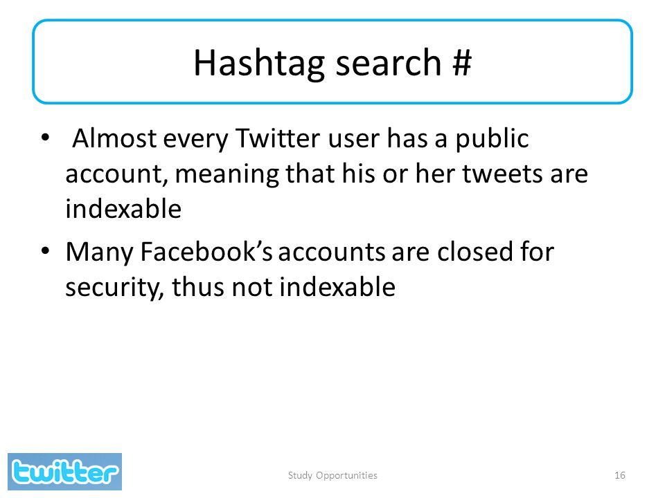 Hashtag search # Almost every Twitter user has a public account, meaning that his or her tweets are indexable Many Facebook's accounts are closed for
