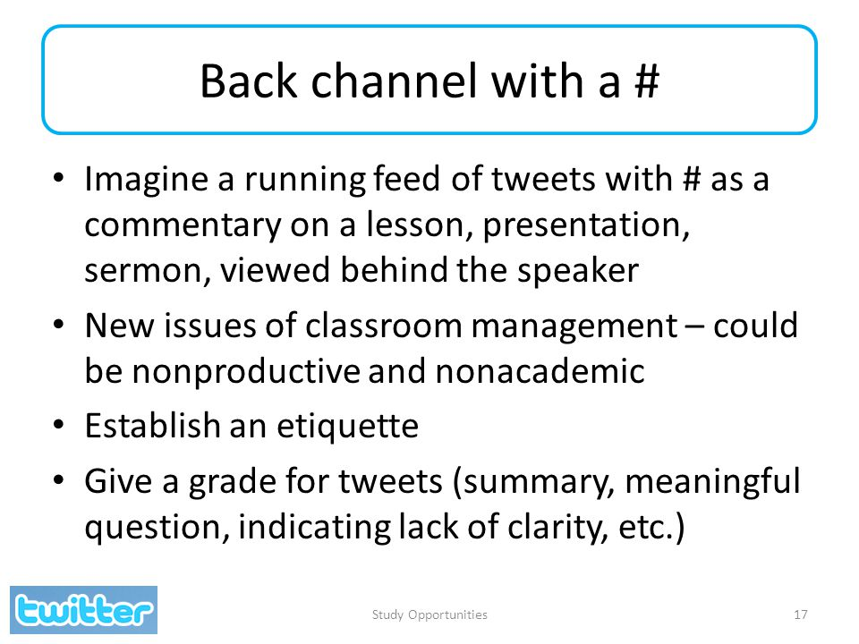 Back channel with a # Imagine a running feed of tweets with # as a commentary on a lesson, presentation, sermon, viewed behind the speaker New issues of classroom management – could be nonproductive and nonacademic Establish an etiquette Give a grade for tweets (summary, meaningful question, indicating lack of clarity, etc.) Study Opportunities17