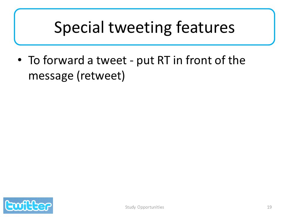 Special tweeting features To forward a tweet - put RT in front of the message (retweet) Study Opportunities19